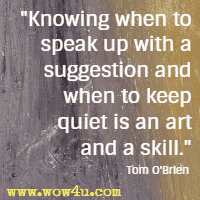 Knowing when to speak up with a suggestion and when to keep quiet is an art and a skill. Tom O'Brien