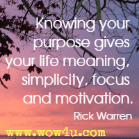 Knowing your purpose gives your life meaning, simplicity, focus and motivation. Rick Warren