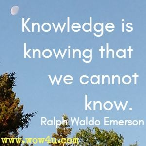 Knowledge is knowing that we cannot know. Ralph Waldo Emerson
