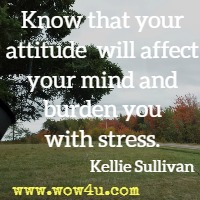 Know that your attitude will affect your mind and burden you with stress. Kellie Sullivan