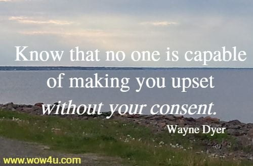 Know that no one is capable of making you upset without your consent.    Wayne Dyer