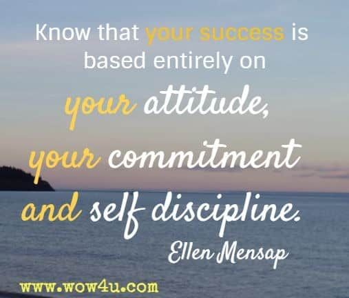 Know that your success is based entirely on your attitude, your commitment and self discipline. Ellen Mensap