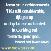 know your achievements.  This will considerably lift you up and get more motivated in working out  towards your goal.  Michael and Jessica David