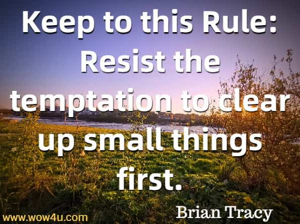 Keep to this Rule: Resist the temptation to clear up small things first. Brian Tracy, Eat that Frog