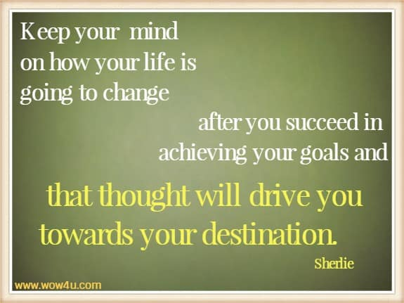 Keep your  mind on how your life is going to change after you succeed in achieving your  goals and that thought will drive you towards your destination.  Sherlie
