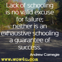 Lack of schooling is no valid excuse for failure; neither is an exhaustive schooling a guarantee of success. Andrew Carnegie