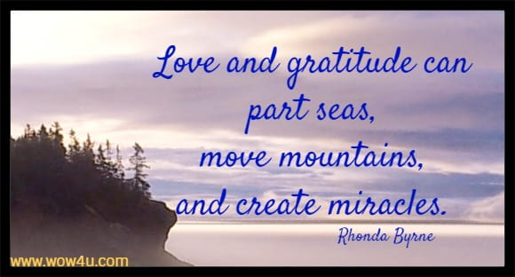 Love and gratitude can part seas, move mountains, and create miracles.  Rhonda Byrne