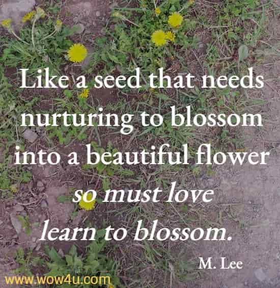Like a seed that needs nurturing to blossom into a beautiful flower so must love learn to blossom.  M. Lee