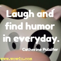 Laugh and find humor in everyday. Catherine Pulsifer