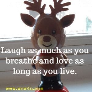 Laugh as much as you breathe and love as long as you live.