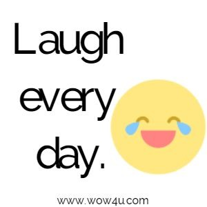 Laugh every day.