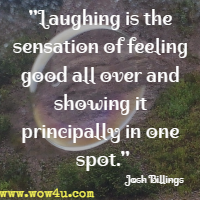 Laughing is the sensation of feeling good all over and showing it principally in one spot. Josh Billings