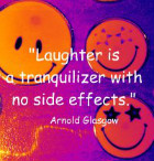 Laughter is a tranquilizer with no side effects.  Arnold H. Glasow