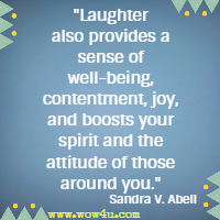 Laughter also provides a sense of well-being, contentment, joy, and boosts your spirit and the attitude of those around you. Sandra V. Abell