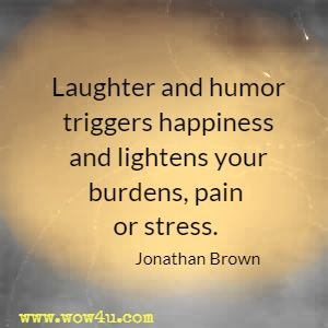 Laughter and humor triggers happiness and lightens your burdens, pain or stress. Jonathan Brown