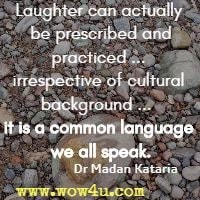Laughter can actually be prescribed and practiced by one and all irrespective of cultural background ... it is a common language we all speak. Dr Madan Kataria