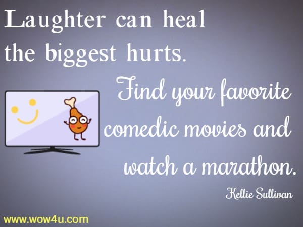 Laughter can heal the biggest hurts. Find your favorite comedic movies and watch a marathon. Kellie Sullivan