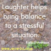 Laughter helps bring balance to a stressful situation. Kala Stevenson