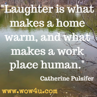 Laughter is what makes a home warm, and what makes a work place human. Catherine Pulsifer