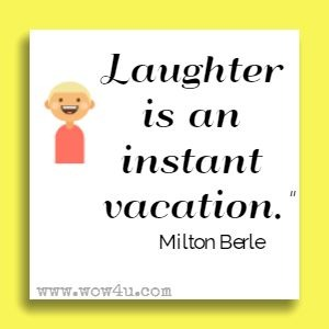 Laughter is an instant vacation. Milton Berle