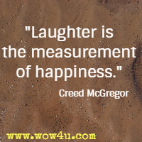 Laughter is the measurement of happiness. Creed McGregor