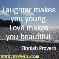 Laughter makes you young. Love makes you beautiful. Finnish Proverb