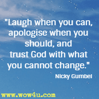 Laugh when you can, apologise when you should, and trust God with what you cannot change. Nicky Gumbel