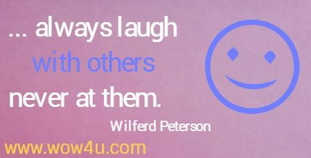 ... always laugh with others never at them.   Wilferd Peterson