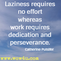 Laziness requires no effort whereas work requires dedication and perseverance. Catherine Pulsifer