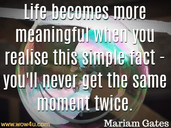 Life becomes more meaningful when you realise this simple fact - you'll never get the same moment twice. Mariam Gates, This Moment Is Your Life