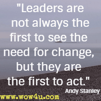 Leaders are not always the first to see the need for change, but they are the first to act. Andy Stanley