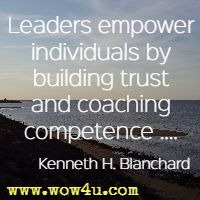 Leaders empower individuals by building trust and coaching competence .... Kenneth H. Blanchard