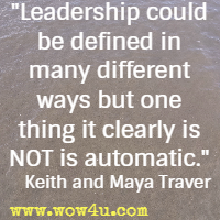 Leadership could be defined in many different ways but one thing it clearly is NOT is automatic. Keith and Maya Traver
