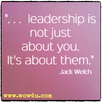 . . .  leadership is not just about you. It's about them. Jack Welch