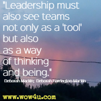 Leadership must also see teams not only as a 'tool' but also as a way of thinking and being. Deborah Mackin; Deborah Harrington-Mackin