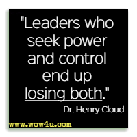 Leaders who seek power and control end up losing both. Dr. Henry Cloud