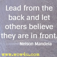 Lead from the back and let others believe they are in front. Mark Patterson