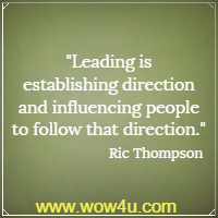 Leading is establishing direction and influencing people to follow that direction. Ric Thompson