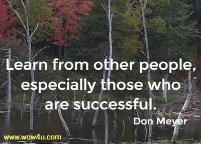 Learn from other people, especially those who are successful.   Don Meyer