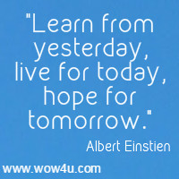 Learn from yesterday, live for today, hope for tomorrow. Albert Einstien