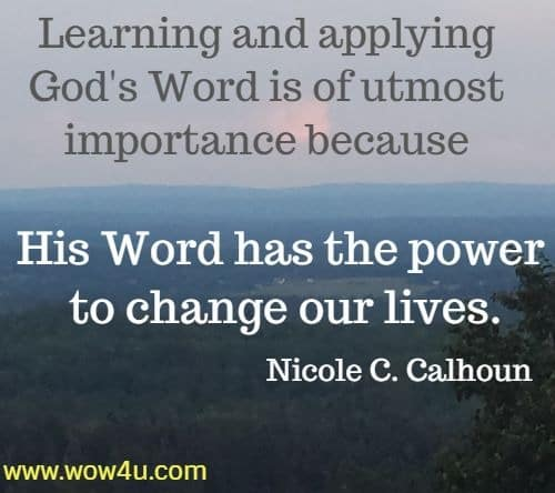 Learning and applying God's Word is of utmost importance because  His Word has the power to change our lives. Nicole C. Calhoun