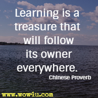 Learning is a treasure that will follow its owner everywhere. Chinese Proverb