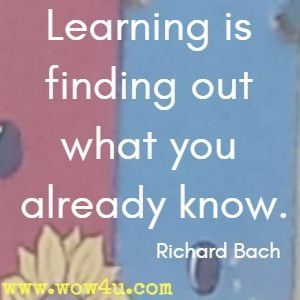 Learning is finding out what you already know. Richard Bach