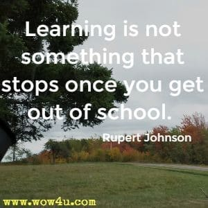 Learning is not something that stops once you get out of school. Rupert Johnson