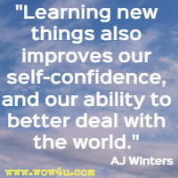 Learning new things also improves our self-confidence, and our ability to better deal with the world.  AJ Winters