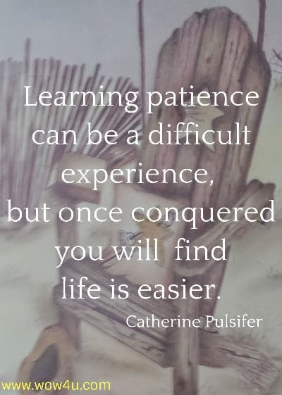 Learning patience can be a difficult experience,  but once conquered you will  find life is easier. Catherine Pulsifer