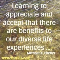 Learning to appreciate and accept that there are benefits to our diverse  life experiences .... Michael A. Pitcher
