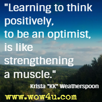 Learning to think positively, to be an optimist, is like strengthening a muscle. Krista KK Weatherspoon