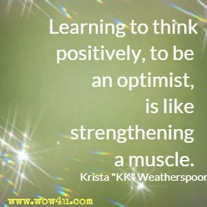 Learning to think positively, to be an optimist, is like strengthening a muscle. Krista