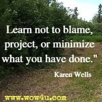 Learn not to blame, project, or minimize what you have done. Karen Wells